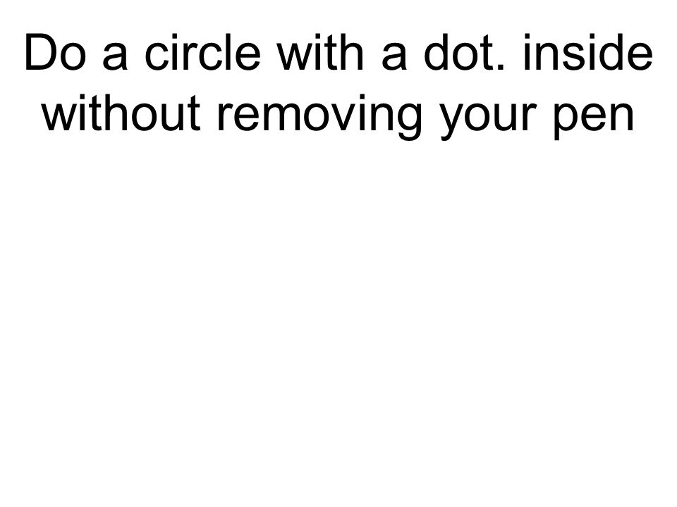 Do a circle with a dot. inside without removing your pen