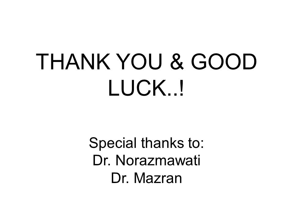Special thanks to: Dr. Norazmawati Dr. Mazran THANK YOU & GOOD LUCK..!