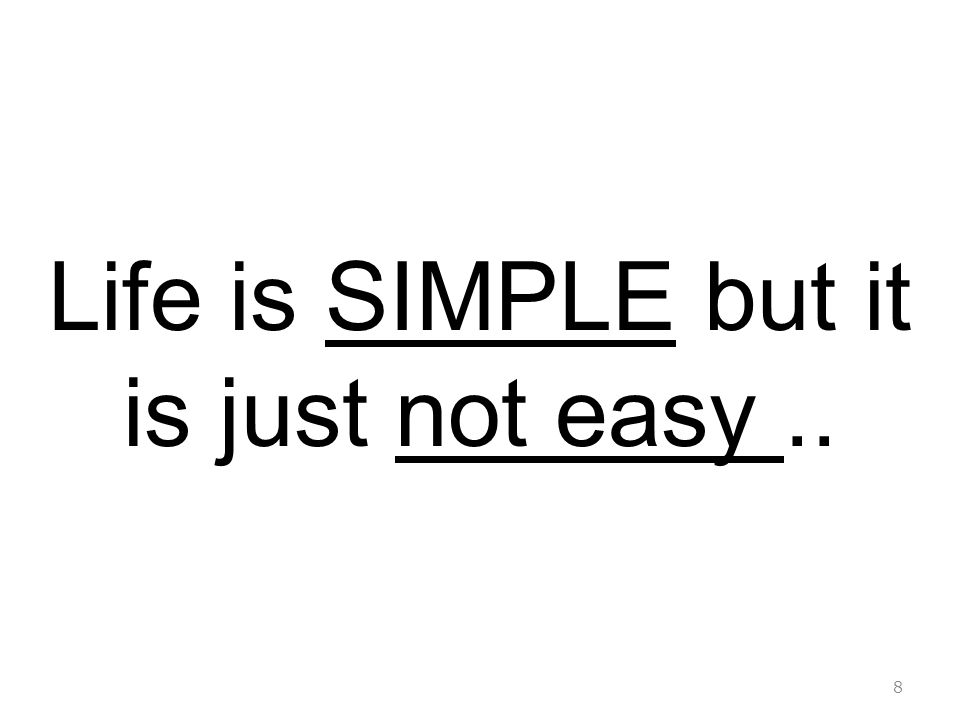 8 Life is SIMPLE but it is just not easy..