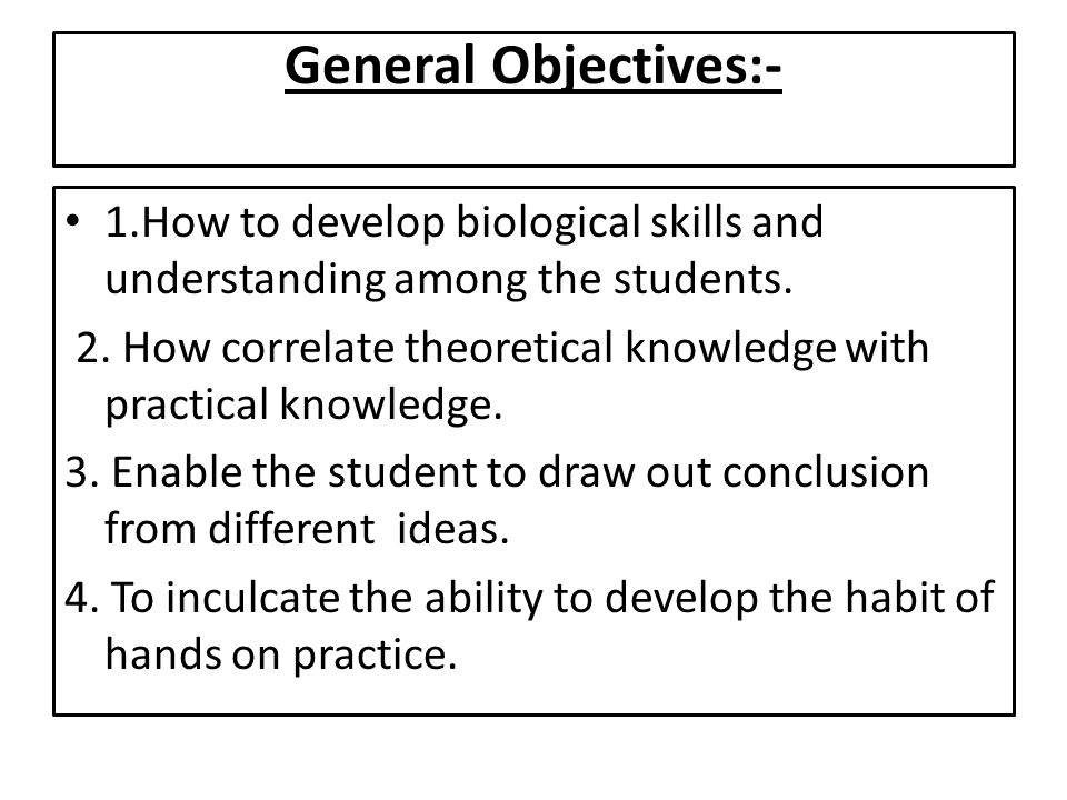 General Objectives:- 1.How to develop biological skills and understanding among the students. 2. How correlate theoretical knowledge with practical kn