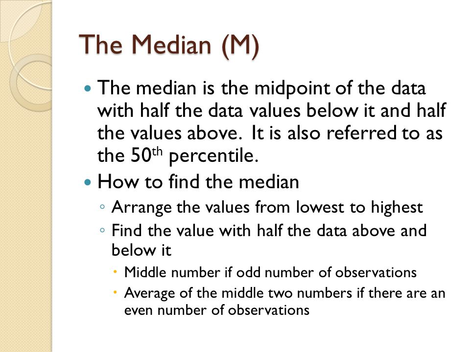 The Median (M) The median is the midpoint of the data with half the data values below it and half the values above. It is also referred to as the 50 t