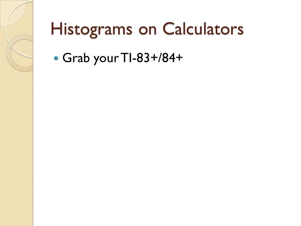 Histograms on Calculators Grab your TI-83+/84+