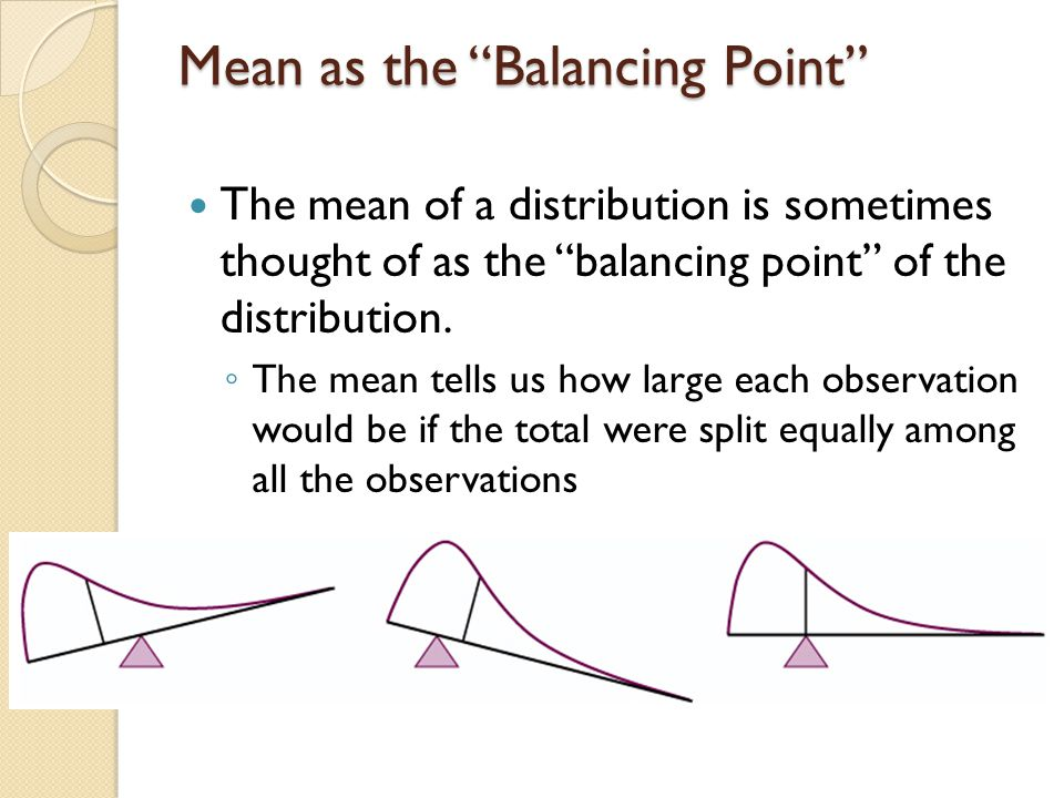 """Mean as the """"Balancing Point"""" The mean of a distribution is sometimes thought of as the """"balancing point"""" of the distribution. ◦ The mean tells us how"""