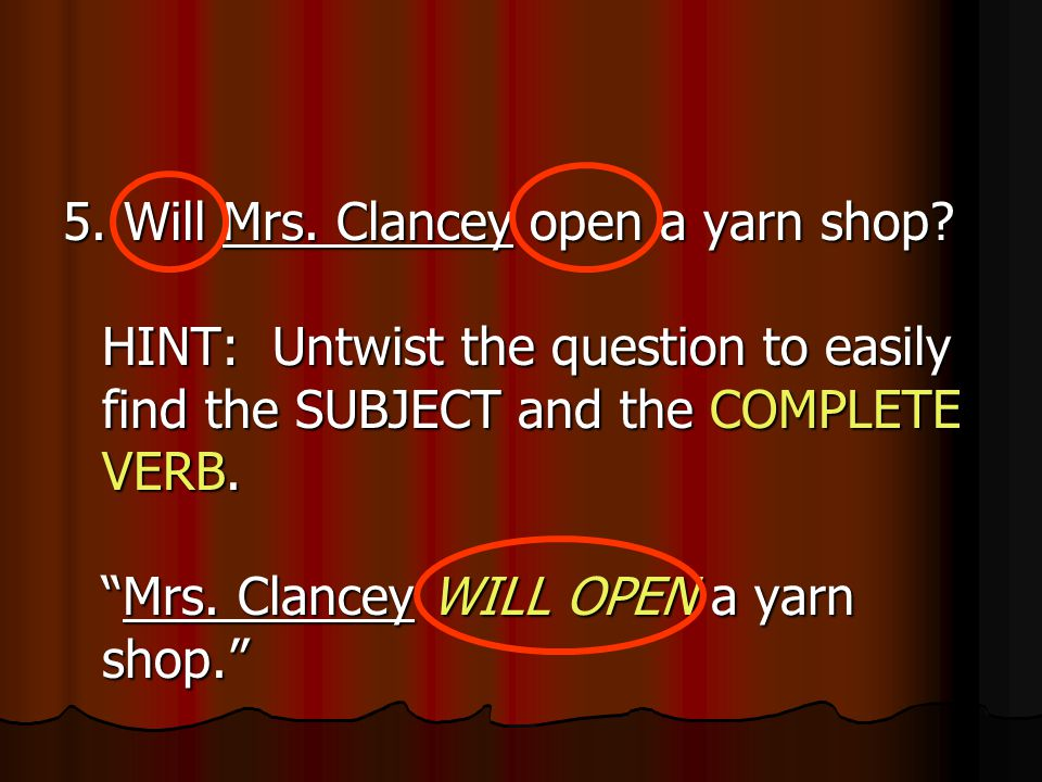 "5. Will Mrs. Clancey open a yarn shop? HINT: Untwist the question to easily find the SUBJECT and the COMPLETE VERB. ""Mrs. Clancey WILL OPEN a yarn sho"