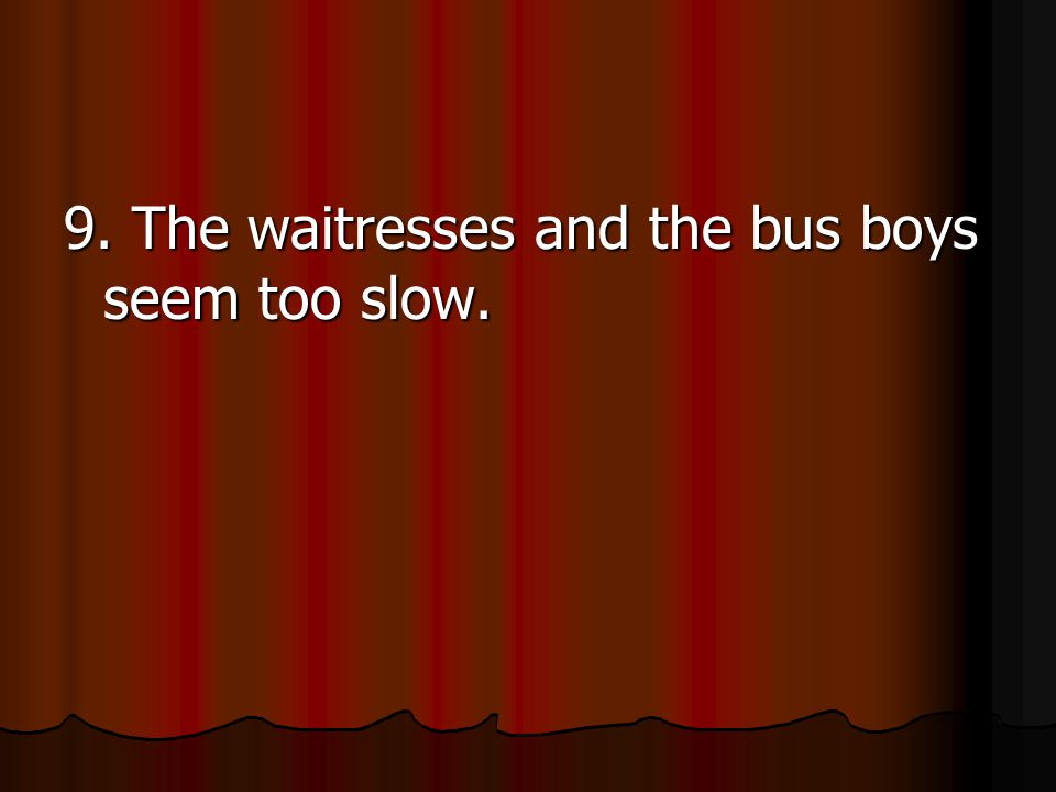 9. The waitresses and the bus boys seem too slow.