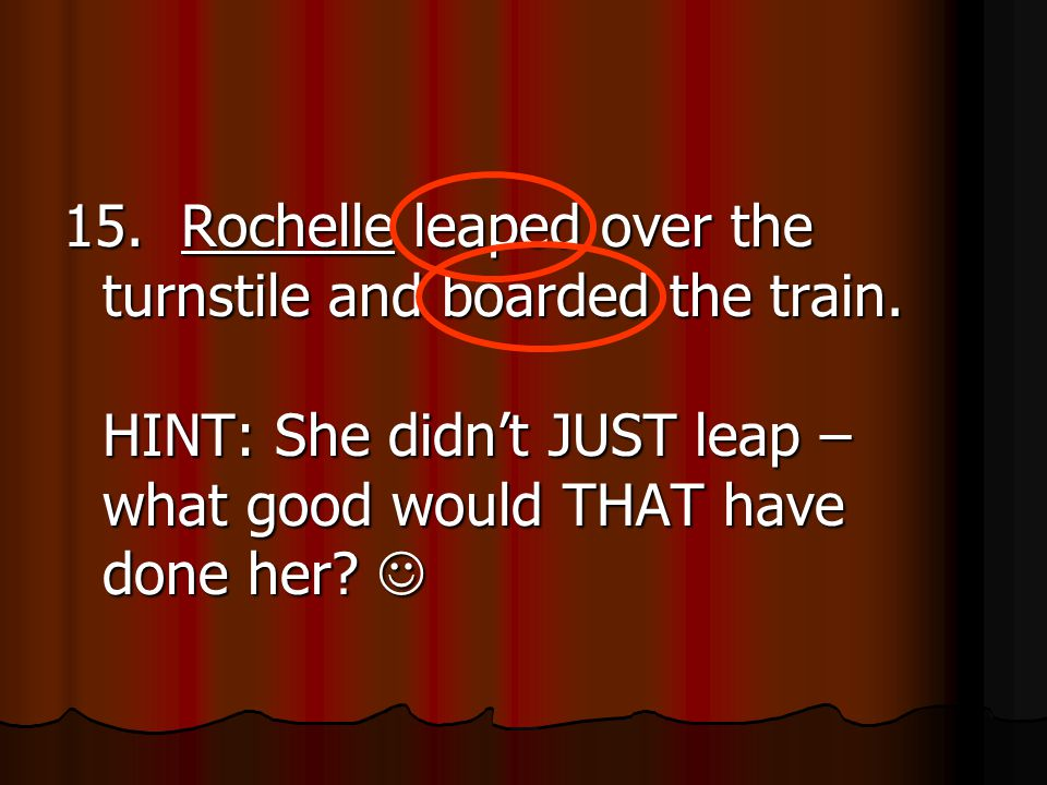 15. Rochelle leaped over the turnstile and boarded the train.