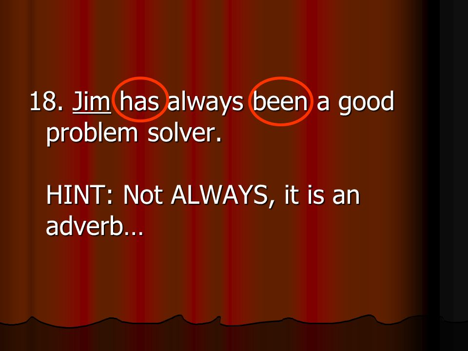 18. Jim has always been a good problem solver. HINT: Not ALWAYS, it is an adverb…