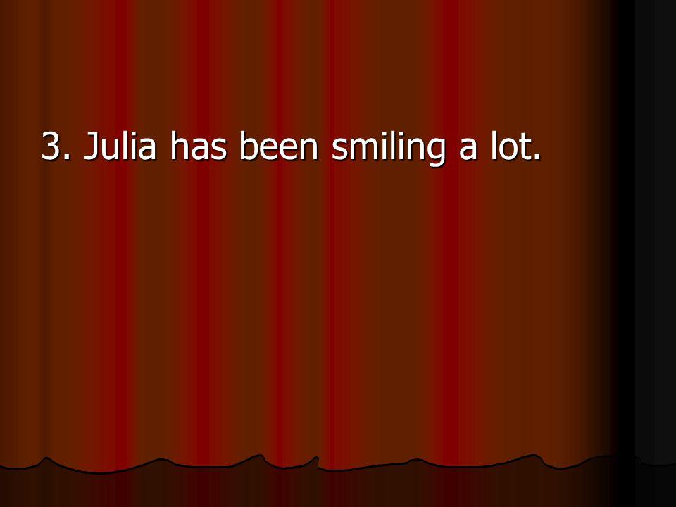 3. Julia has been smiling a lot.