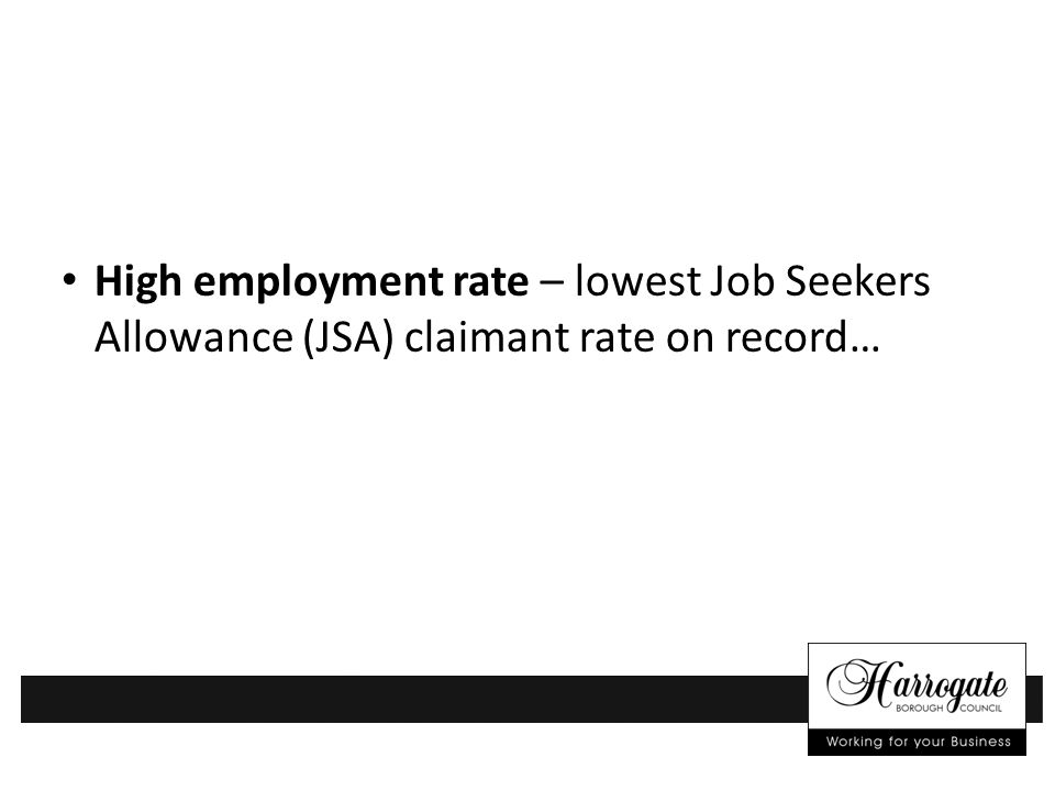 High employment rate – lowest Job Seekers Allowance (JSA) claimant rate on record…