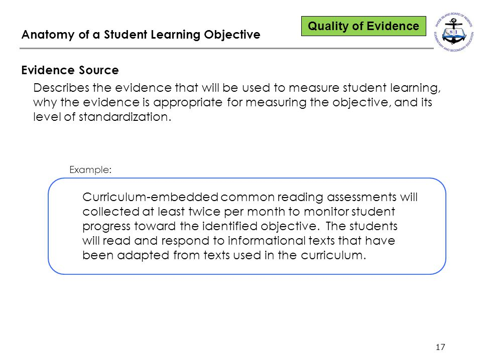 17 Anatomy of a Student Learning Objective Evidence Source Describes the evidence that will be used to measure student learning, why the evidence is appropriate for measuring the objective, and its level of standardization.