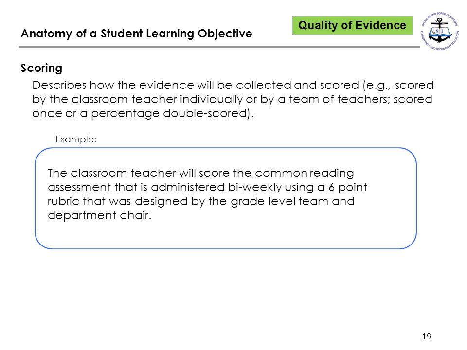 19 Anatomy of a Student Learning Objective Scoring Describes how the evidence will be collected and scored (e.g., scored by the classroom teacher indi