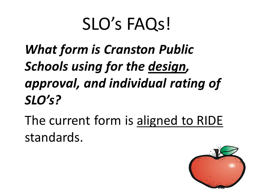 SLO's FAQs! What form is Cranston Public Schools using for the design, approval, and individual rating of SLO's? The current form is aligned to RIDE s
