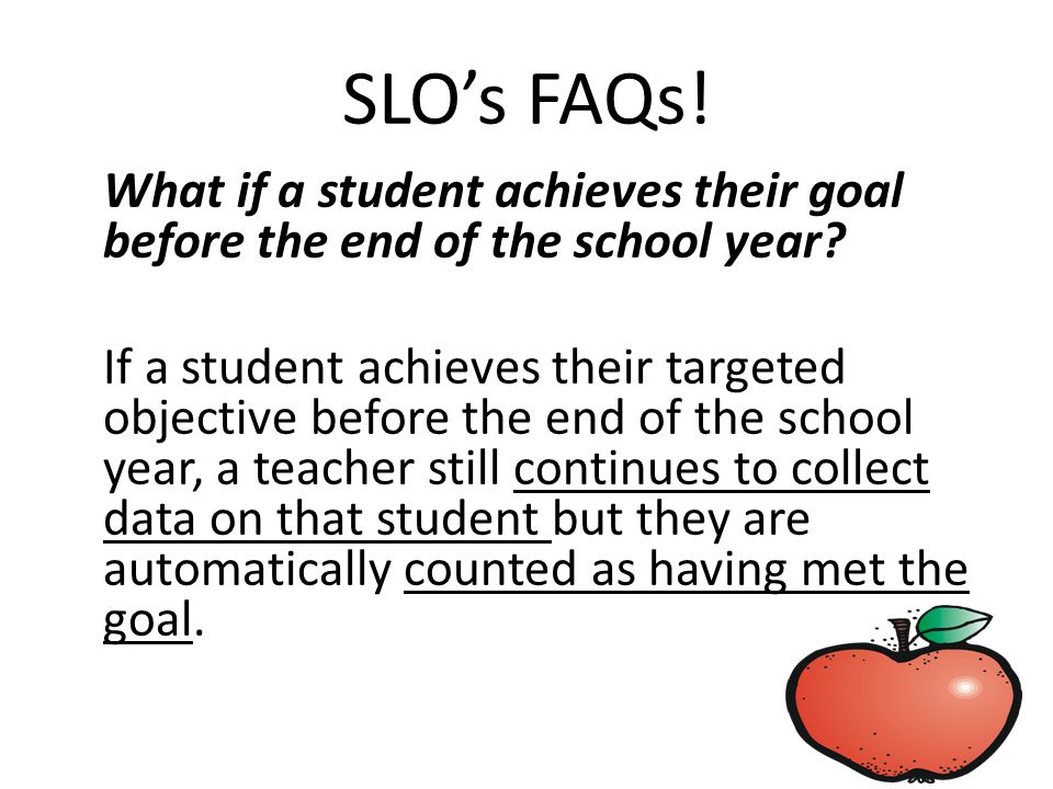 SLO's FAQs. What if a student achieves their goal before the end of the school year.