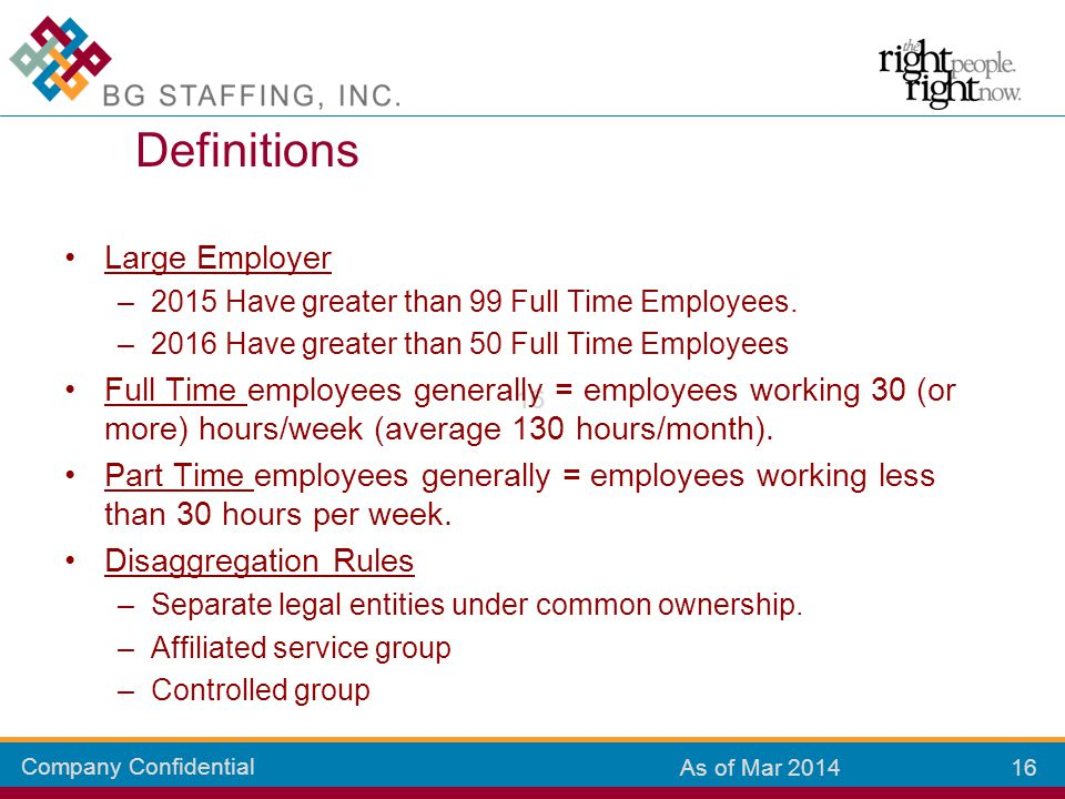 Company Confidential 16 As of Mar 2014 Large Employer –2015 Have greater than 99 Full Time Employees. –2016 Have greater than 50 Full Time Employees F