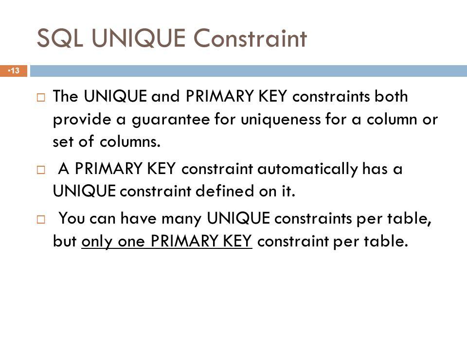 UNIQUE 12  The UNIQUE constraint ensures that all values in a column are distinct.