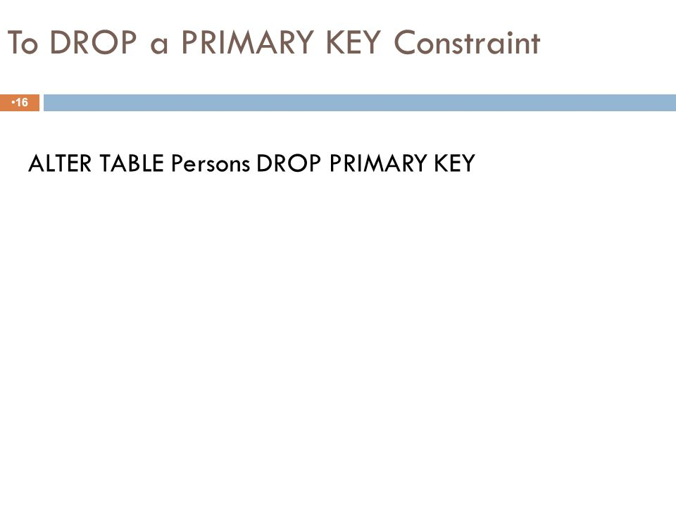 Creating Primary key constraint 15 CREATE TABLE Persons ( P_Id int NOT NULL, LastName varchar(255) NOT NULL, FirstName varchar(255), Address varchar(255), City varchar(255), CONSTRAINT pk_PersonID PRIMARY KEY (P_Id,LastName) )