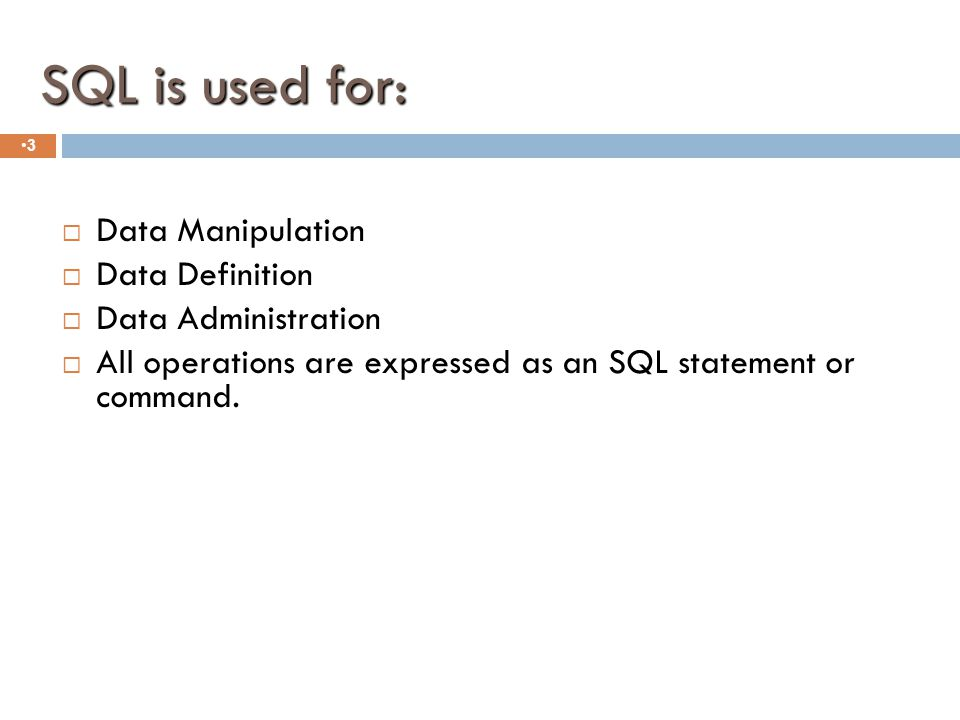 SQL is used for: 3  Data Manipulation  Data Definition  Data Administration  All operations are expressed as an SQL statement or command.