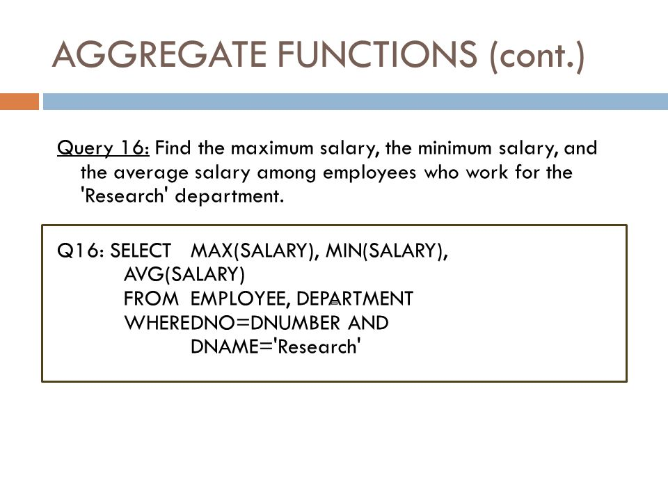 AGGREGATE FUNCTIONS Slide 8-34 COUNT, SUM, MAX, MIN, and AVG  Query 15: Find the maximum salary, the minimum salary, and the average salary among all employees.