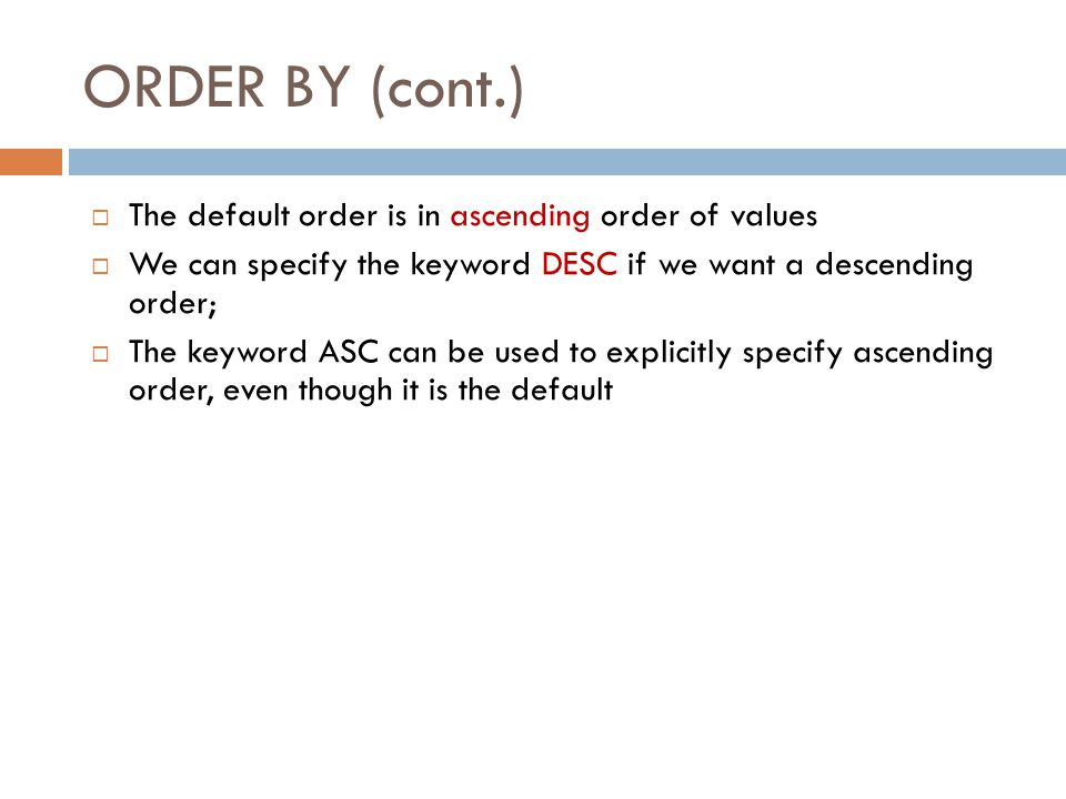 ORDER BY Slide 8-46  The ORDER BY clause is used to sort the tuples in a query result based on the values of some attribute(s)  Query 28: Retrieve a list of employees and the projects each works in, ordered by the employee s department, and within each department ordered alphabetically by employee last name.