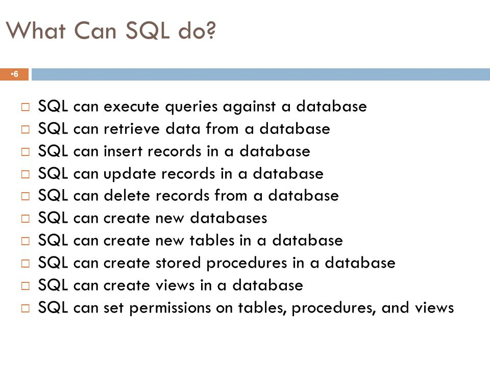 SQL is a Relational Database 5  Represent all info in database as tables  Keep logical representation of data independent from its physical storage characteristics  Use one high-level language for structuring, querying, and changing info in the database  Support the main relational operations  Support alternate ways of looking at data in tables  Provide a method for differentiating between unknown values and nulls (zero or blank)  Support Mechanisms for integrity, authorization, transactions, and recovery