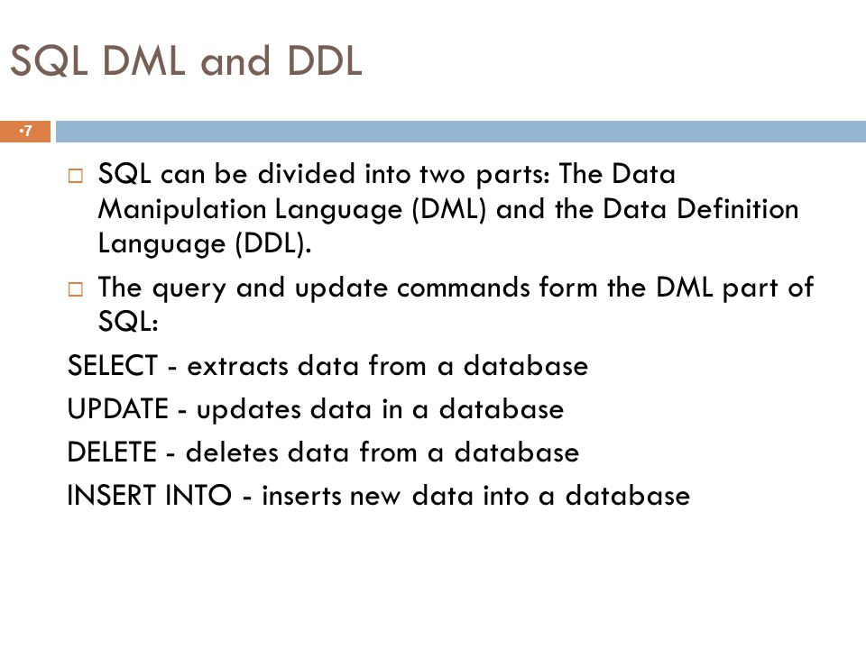 SQL DML and DDL 7  SQL can be divided into two parts: The Data Manipulation Language (DML) and the Data Definition Language (DDL).