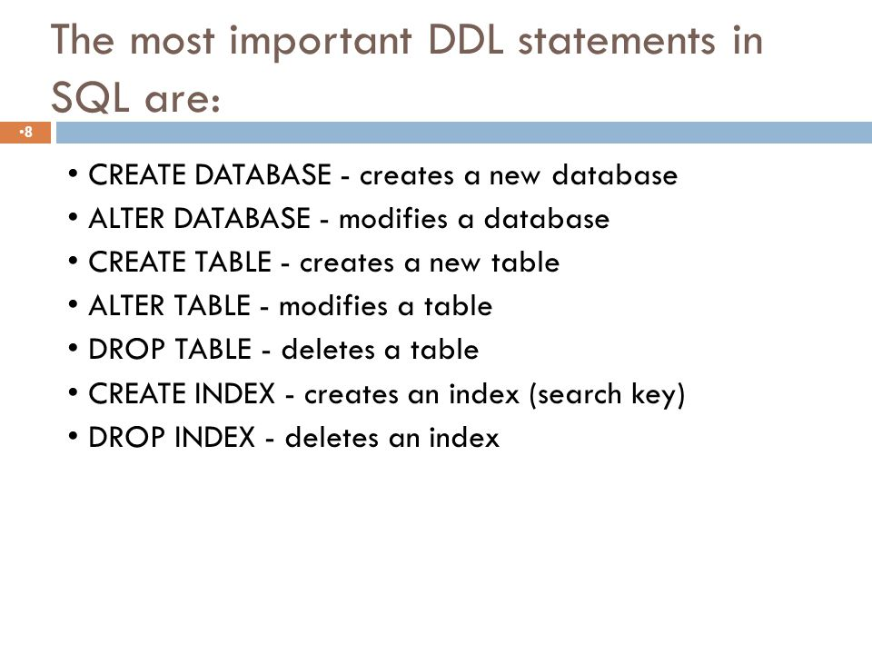 The most important DDL statements in SQL are: 8 CREATE DATABASE - creates a new database ALTER DATABASE - modifies a database CREATE TABLE - creates a new table ALTER TABLE - modifies a table DROP TABLE - deletes a table CREATE INDEX - creates an index (search key) DROP INDEX - deletes an index
