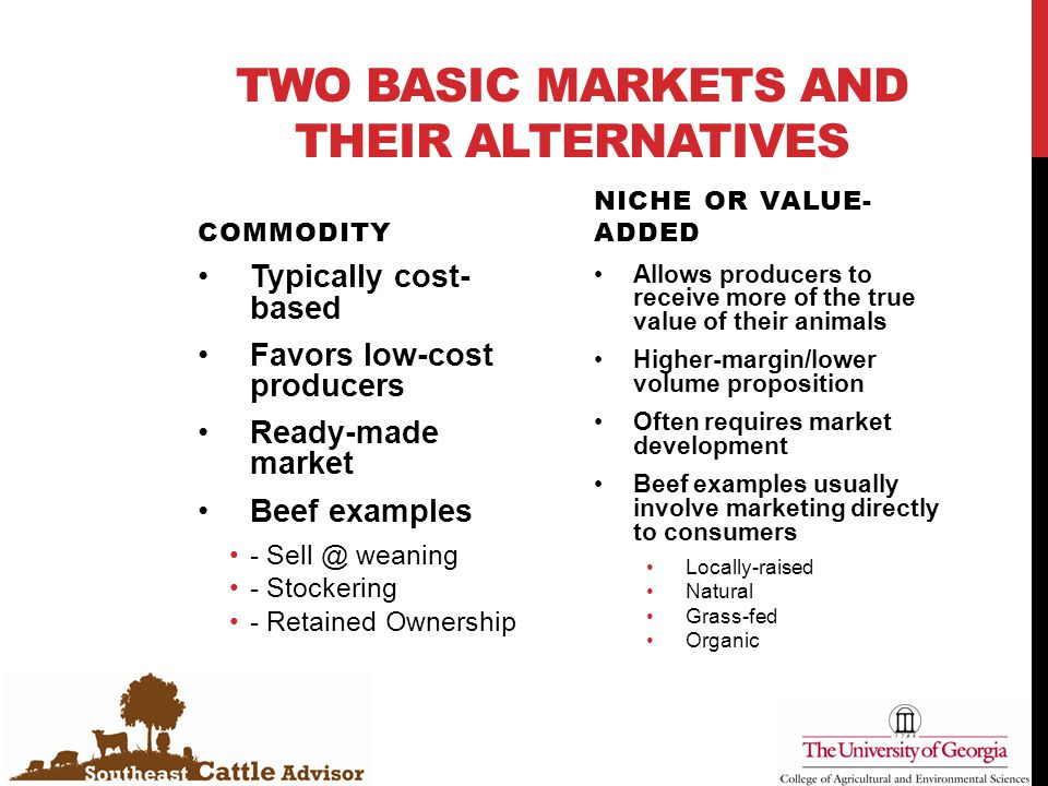 TWO BASIC MARKETS AND THEIR ALTERNATIVES COMMODITY Typically cost- based Favors low-cost producers Ready-made market Beef examples - Sell @ weaning - Stockering - Retained Ownership NICHE OR VALUE- ADDED Allows producers to receive more of the true value of their animals Higher-margin/lower volume proposition Often requires market development Beef examples usually involve marketing directly to consumers Locally-raised Natural Grass-fed Organic