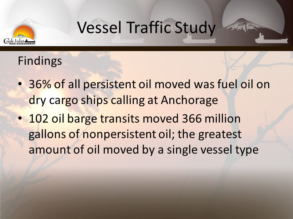 Vessel Traffic Study Findings 36% of all persistent oil moved was fuel oil on dry cargo ships calling at Anchorage 102 oil barge transits moved 366 million gallons of nonpersistent oil; the greatest amount of oil moved by a single vessel type