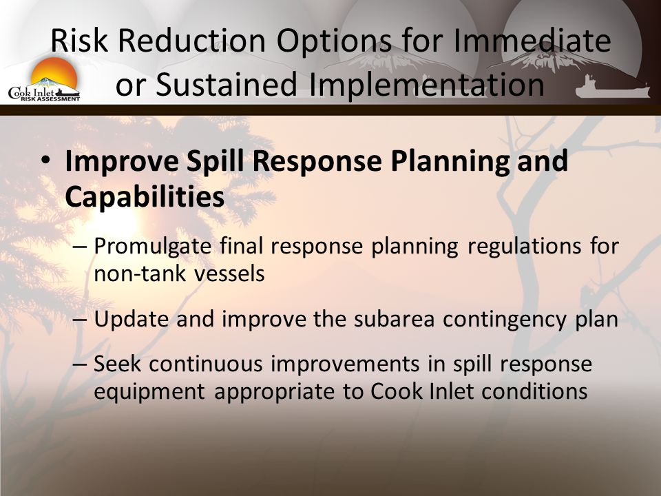 Risk Reduction Options for Immediate or Sustained Implementation Improve Spill Response Planning and Capabilities – Promulgate final response planning regulations for non-tank vessels – Update and improve the subarea contingency plan – Seek continuous improvements in spill response equipment appropriate to Cook Inlet conditions