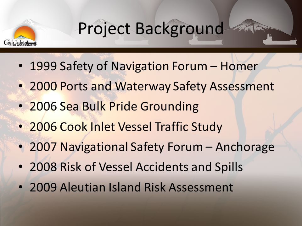 Project Background 1999 Safety of Navigation Forum – Homer 2000 Ports and Waterway Safety Assessment 2006 Sea Bulk Pride Grounding 2006 Cook Inlet Vessel Traffic Study 2007 Navigational Safety Forum – Anchorage 2008 Risk of Vessel Accidents and Spills 2009 Aleutian Island Risk Assessment
