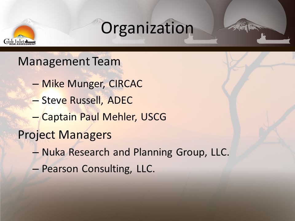 Organization Management Team – Mike Munger, CIRCAC – Steve Russell, ADEC – Captain Paul Mehler, USCG Project Managers – Nuka Research and Planning Group, LLC.