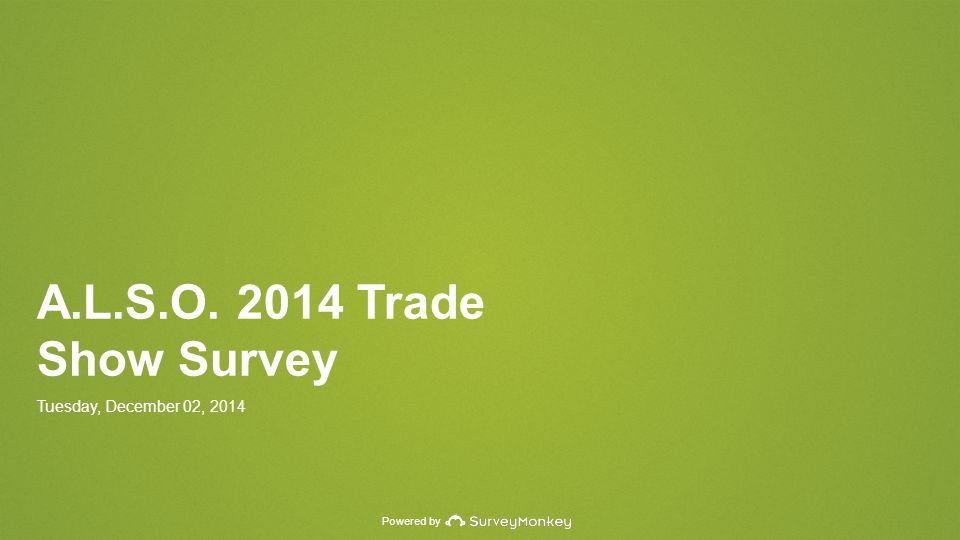 Powered by A.L.S.O. 2014 Trade Show Survey Tuesday, December 02, 2014