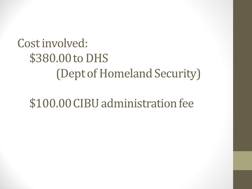 Cost involved: $380.00 to DHS (Dept of Homeland Security) $100.00 CIBU administration fee