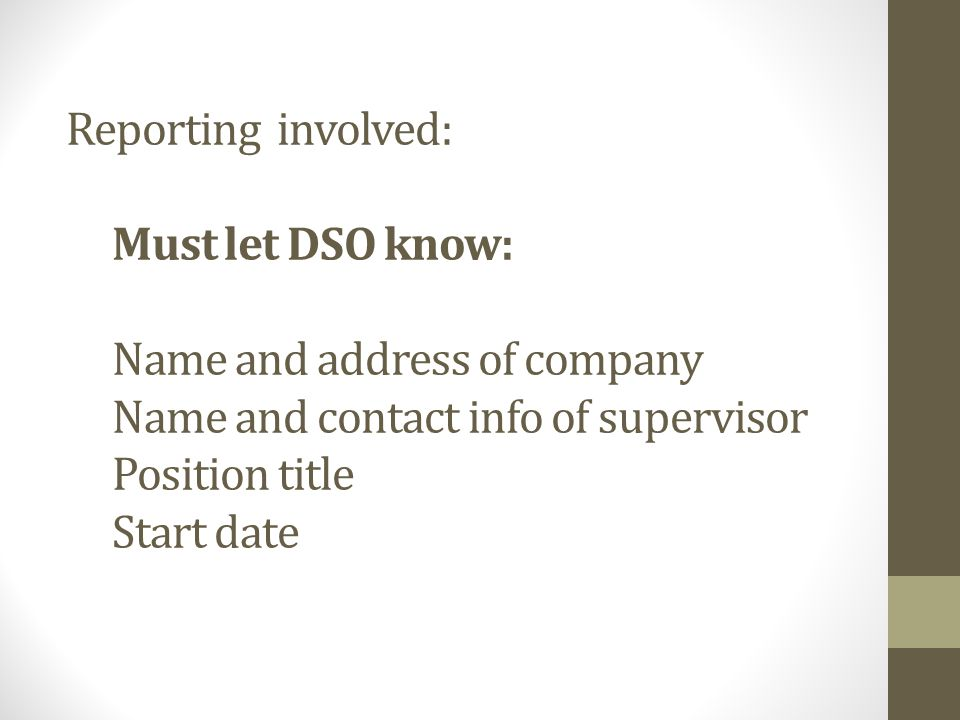 Reporting involved: Must let DSO know: Name and address of company Name and contact info of supervisor Position title Start date