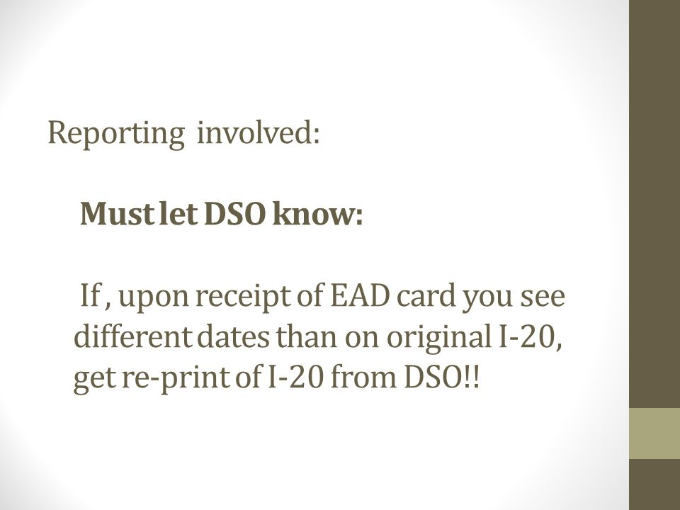 Reporting involved: Must let DSO know: If, upon receipt of EAD card you see different dates than on original I-20, get re-print of I-20 from DSO!!