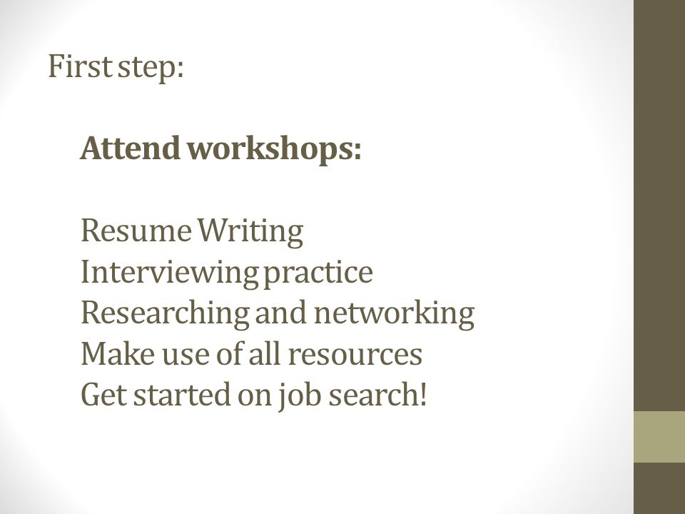 First step: Attend workshops: Resume Writing Interviewing practice Researching and networking Make use of all resources Get started on job search!