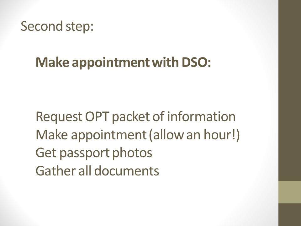 Second step: Make appointment with DSO: Request OPT packet of information Make appointment (allow an hour!) Get passport photos Gather all documents