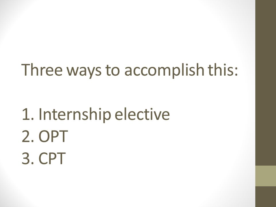 Three ways to accomplish this: 1. Internship elective 2. OPT 3. CPT