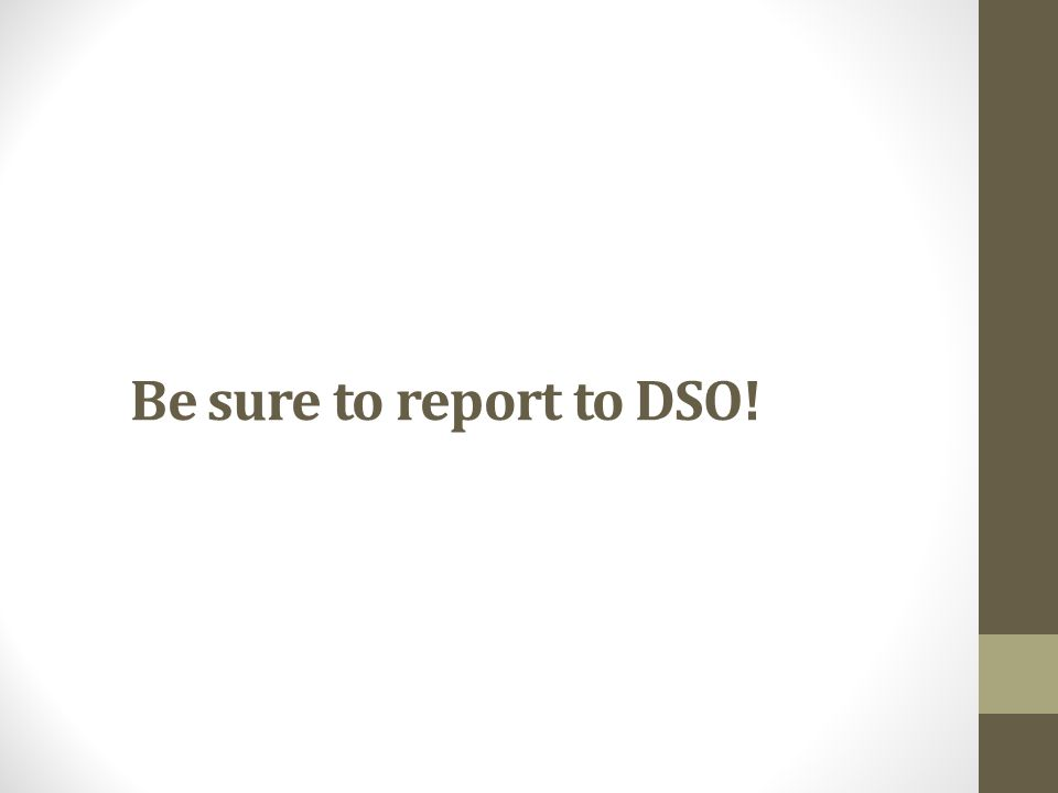 Be sure to report to DSO!