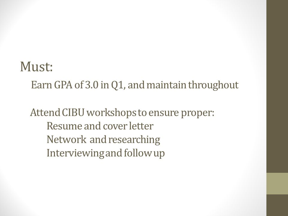 Must: Earn GPA of 3.0 in Q1, and maintain throughout Attend CIBU workshops to ensure proper: Resume and cover letter Network and researching Interviewing and follow up