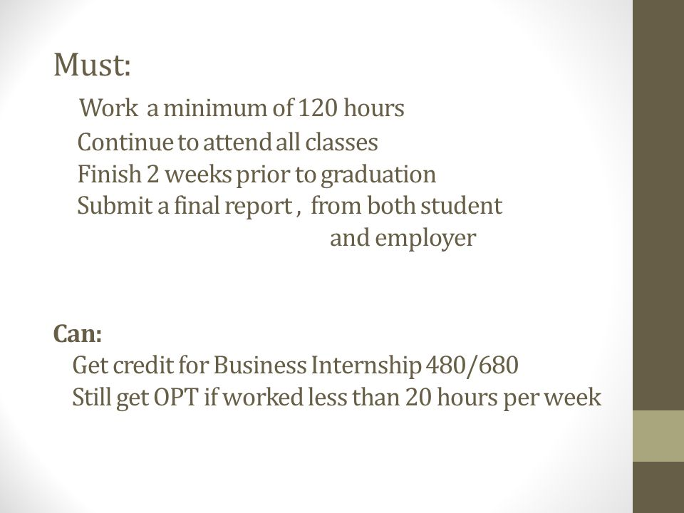 Must: Work a minimum of 120 hours Continue to attend all classes Finish 2 weeks prior to graduation Submit a final report, from both student and employer Can: Get credit for Business Internship 480/680 Still get OPT if worked less than 20 hours per week