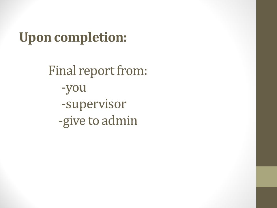 Upon completion: Final report from: -you -supervisor -give to admin