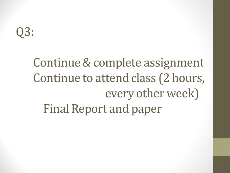 Q3: Continue & complete assignment Continue to attend class (2 hours, every other week) Final Report and paper