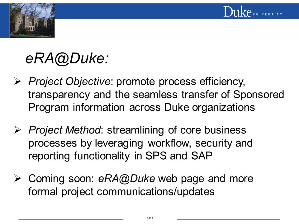 2013 eRA@Duke:  Project Objective: promote process efficiency, transparency and the seamless transfer of Sponsored Program information across Duke organizations  Project Method: streamlining of core business processes by leveraging workflow, security and reporting functionality in SPS and SAP  Coming soon: eRA@Duke web page and more formal project communications/updates