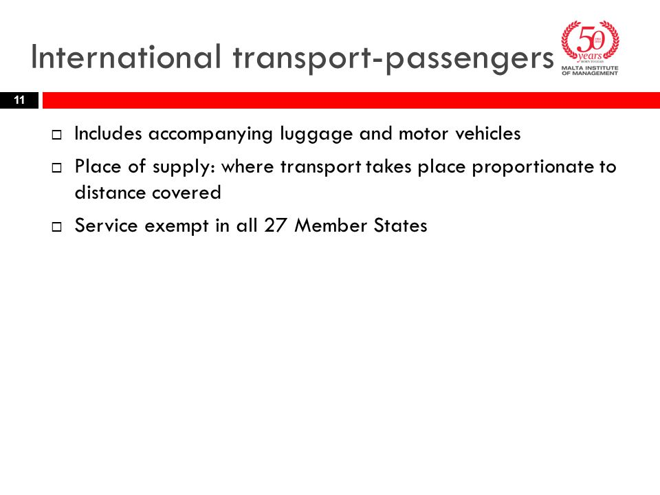 International transport-passengers  Includes accompanying luggage and motor vehicles  Place of supply: where transport takes place proportionate to distance covered  Service exempt in all 27 Member States 11