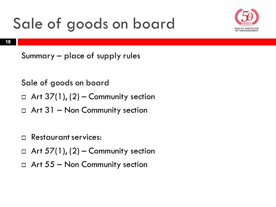 Sale of goods on board Summary – place of supply rules Sale of goods on board  Art 37(1), (2) – Community section  Art 31 – Non Community section  Restaurant services:  Art 57(1), (2) – Community section  Art 55 – Non Community section 18