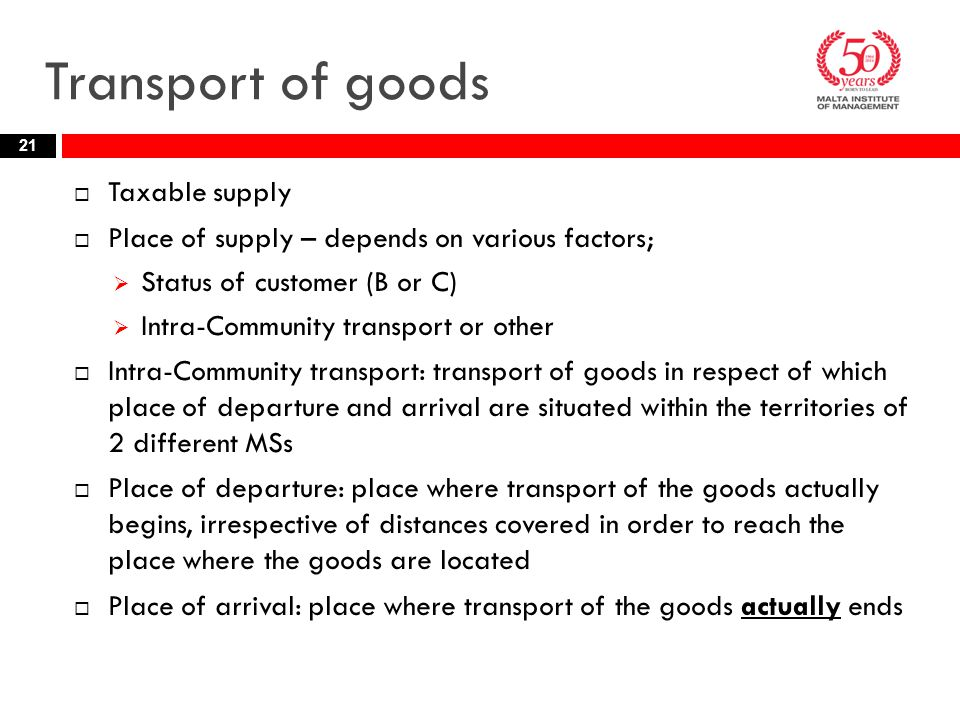 Transport of goods  Taxable supply  Place of supply – depends on various factors;  Status of customer (B or C)  Intra-Community transport or other  Intra-Community transport: transport of goods in respect of which place of departure and arrival are situated within the territories of 2 different MSs  Place of departure: place where transport of the goods actually begins, irrespective of distances covered in order to reach the place where the goods are located  Place of arrival: place where transport of the goods actually ends 21