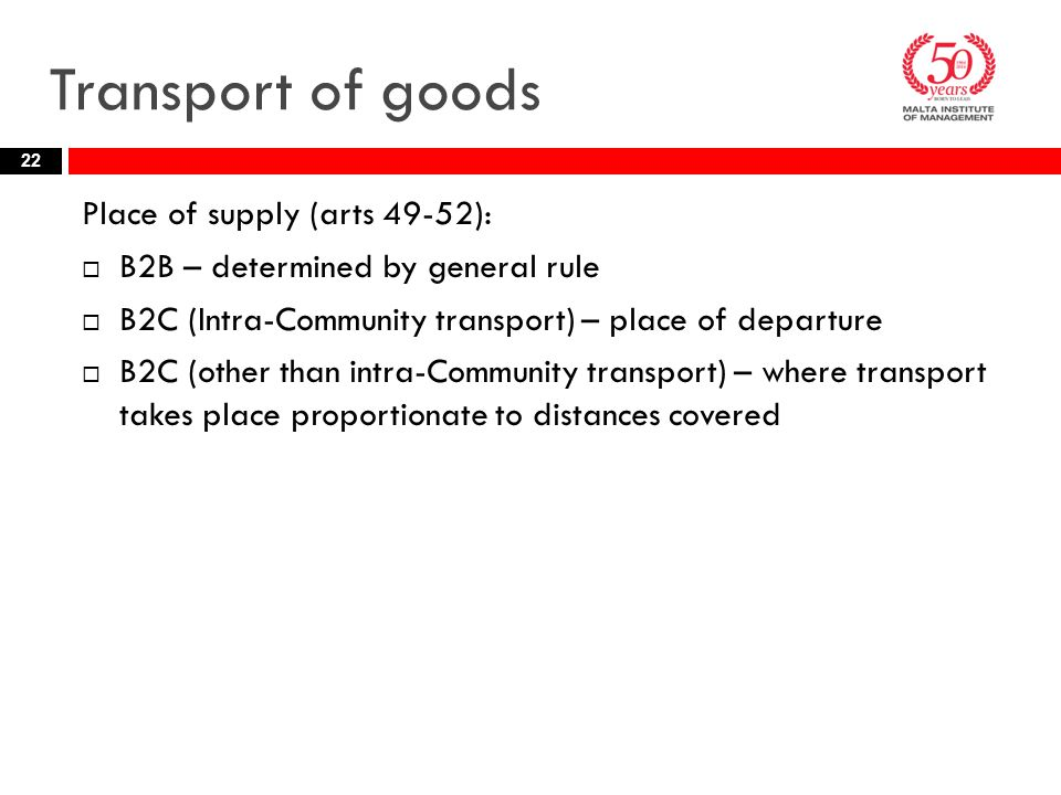 Transport of goods Place of supply (arts 49-52):  B2B – determined by general rule  B2C (Intra-Community transport) – place of departure  B2C (other than intra-Community transport) – where transport takes place proportionate to distances covered 22
