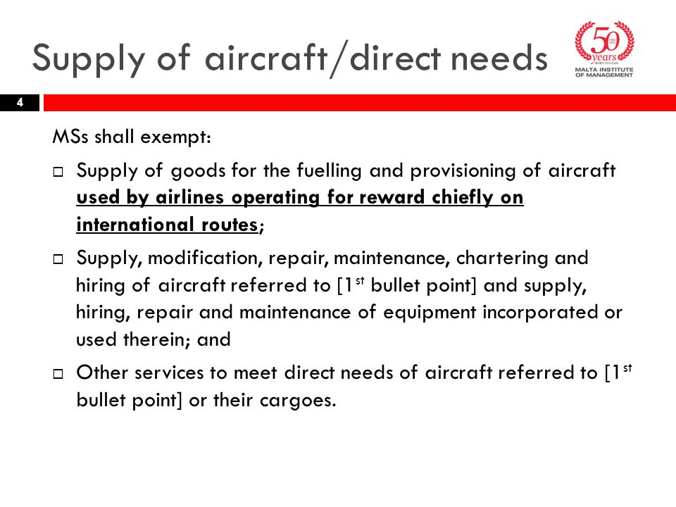 Supply of aircraft/direct needs MSs shall exempt:  Supply of goods for the fuelling and provisioning of aircraft used by airlines operating for reward chiefly on international routes;  Supply, modification, repair, maintenance, chartering and hiring of aircraft referred to [1 st bullet point] and supply, hiring, repair and maintenance of equipment incorporated or used therein; and  Other services to meet direct needs of aircraft referred to [1 st bullet point] or their cargoes.