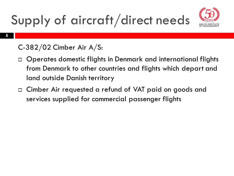 Supply of aircraft/direct needs C-382/02 Cimber Air A/S:  Operates domestic flights in Denmark and international flights from Denmark to other countries and flights which depart and land outside Danish territory  Cimber Air requested a refund of VAT paid on goods and services supplied for commercial passenger flights 5